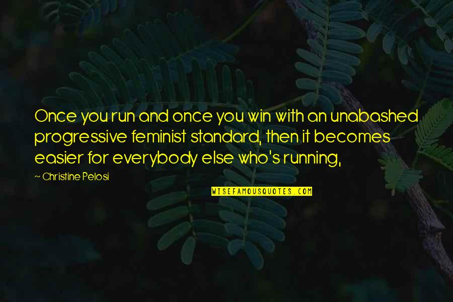 Unabashed Quotes By Christine Pelosi: Once you run and once you win with