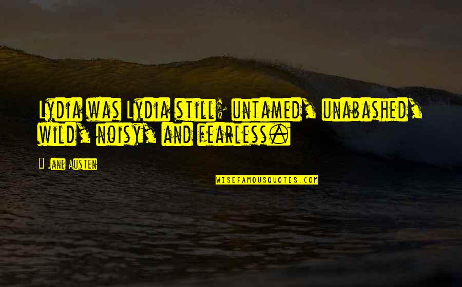Unabashed Quotes By Jane Austen: Lydia was Lydia still; untamed, unabashed, wild, noisy,