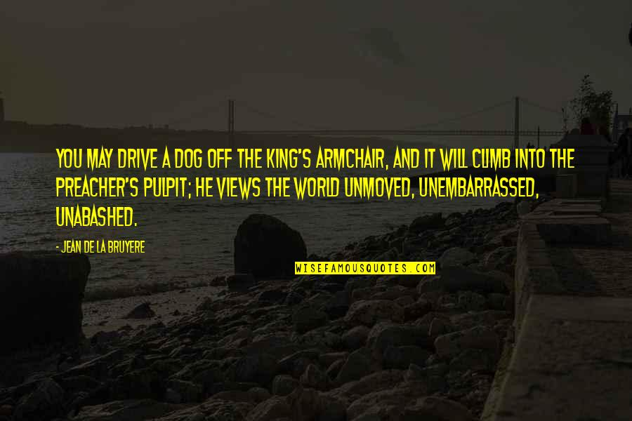 Unabashed Quotes By Jean De La Bruyere: You may drive a dog off the King's