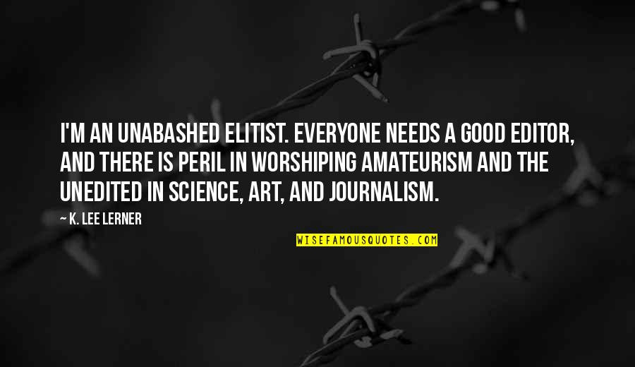 Unabashed Quotes By K. Lee Lerner: I'm an unabashed elitist. Everyone needs a good