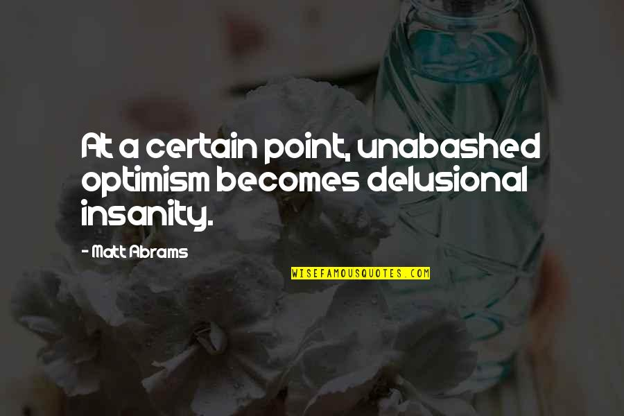 Unabashed Quotes By Matt Abrams: At a certain point, unabashed optimism becomes delusional
