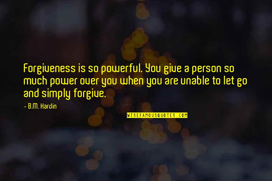 Unable To Forgive Quotes By B.M. Hardin: Forgiveness is so powerful. You give a person