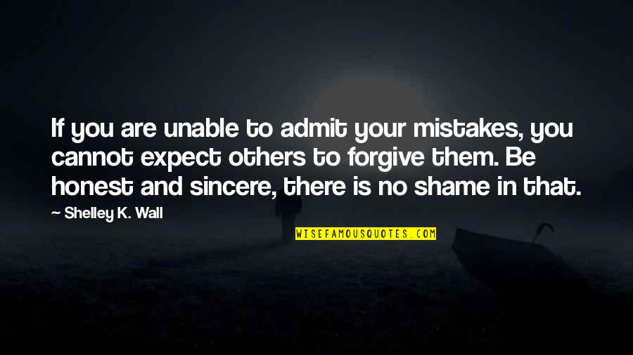Unable To Forgive Quotes By Shelley K. Wall: If you are unable to admit your mistakes,