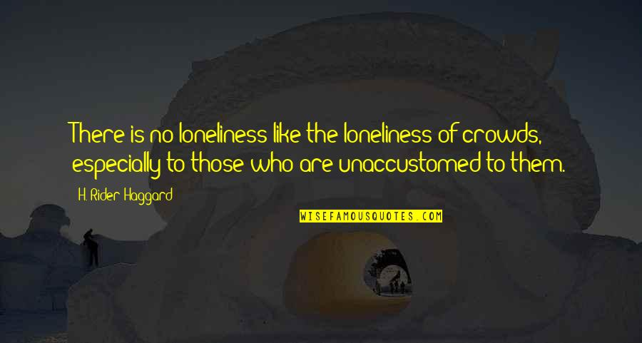 Unaccustomed Quotes By H. Rider Haggard: There is no loneliness like the loneliness of