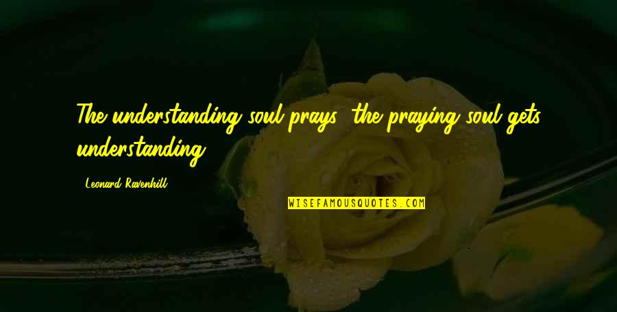 Unaggressive Quotes By Leonard Ravenhill: The understanding soul prays; the praying soul gets