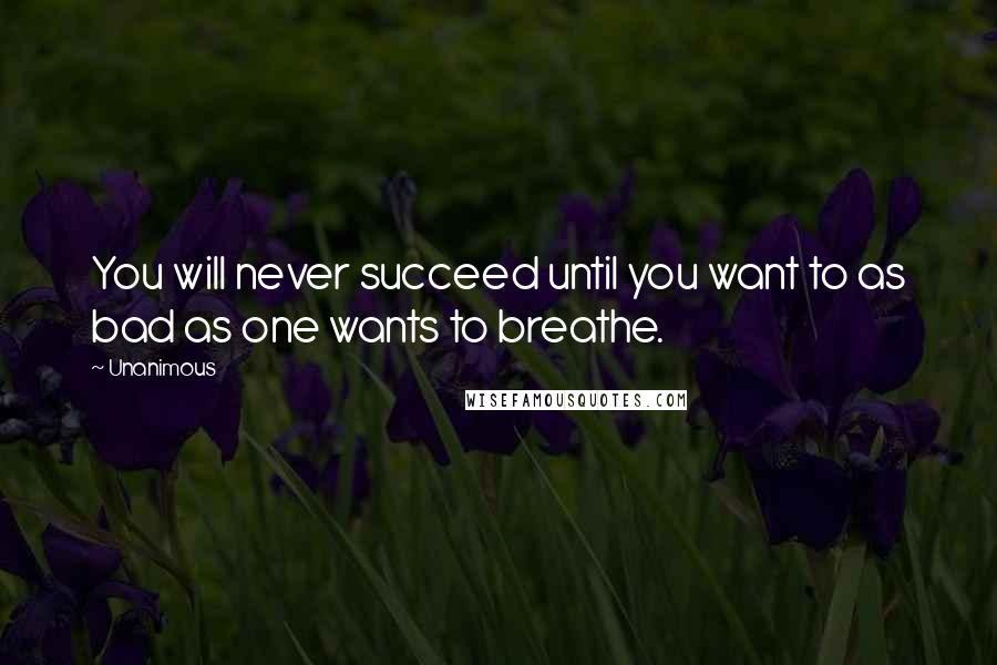 Unanimous quotes: You will never succeed until you want to as bad as one wants to breathe.