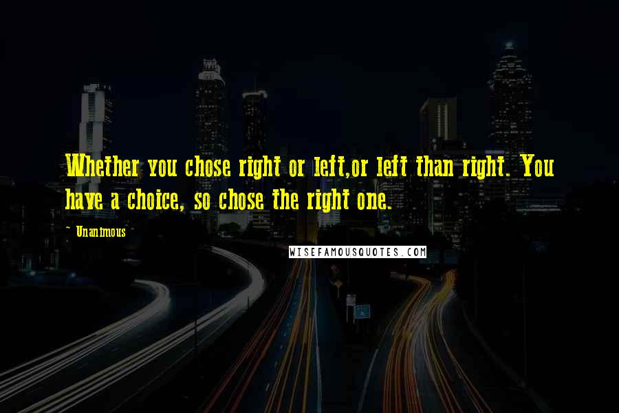 Unanimous quotes: Whether you chose right or left,or left than right. You have a choice, so chose the right one.