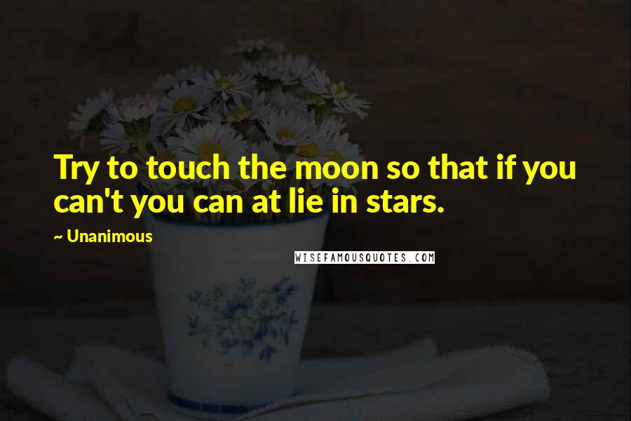 Unanimous quotes: Try to touch the moon so that if you can't you can at lie in stars.