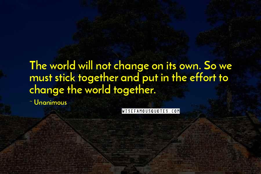 Unanimous quotes: The world will not change on its own. So we must stick together and put in the effort to change the world together.