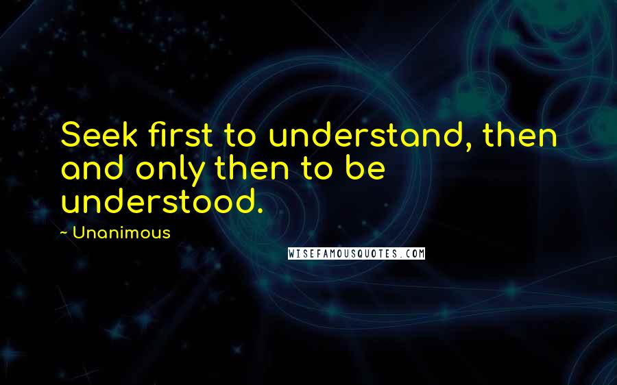 Unanimous quotes: Seek first to understand, then and only then to be understood.