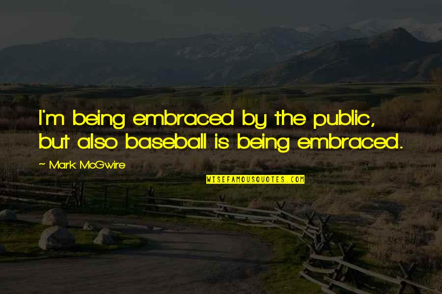 Unanswered Text Quotes By Mark McGwire: I'm being embraced by the public, but also