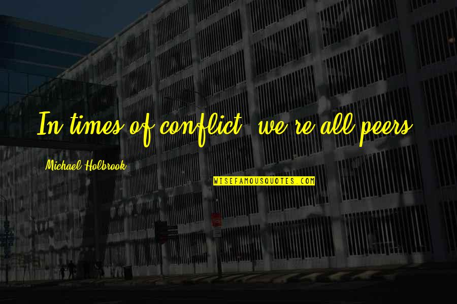 Unanswered Text Quotes By Michael Holbrook: In times of conflict, we're all peers.