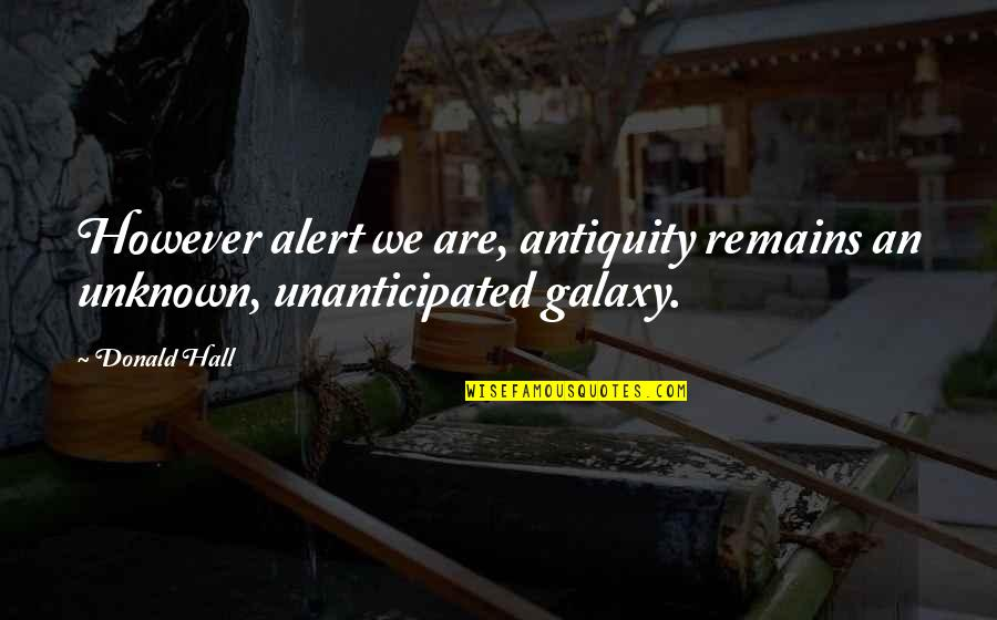 Unanticipated Quotes By Donald Hall: However alert we are, antiquity remains an unknown,