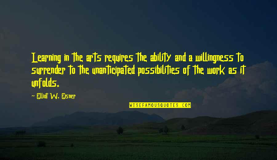 Unanticipated Quotes By Elliot W. Eisner: Learning in the arts requires the ability and