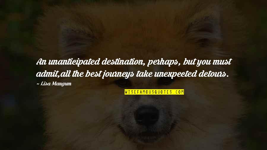 Unanticipated Quotes By Lisa Mangum: An unanticipated destination, perhaps, but you must admit,all