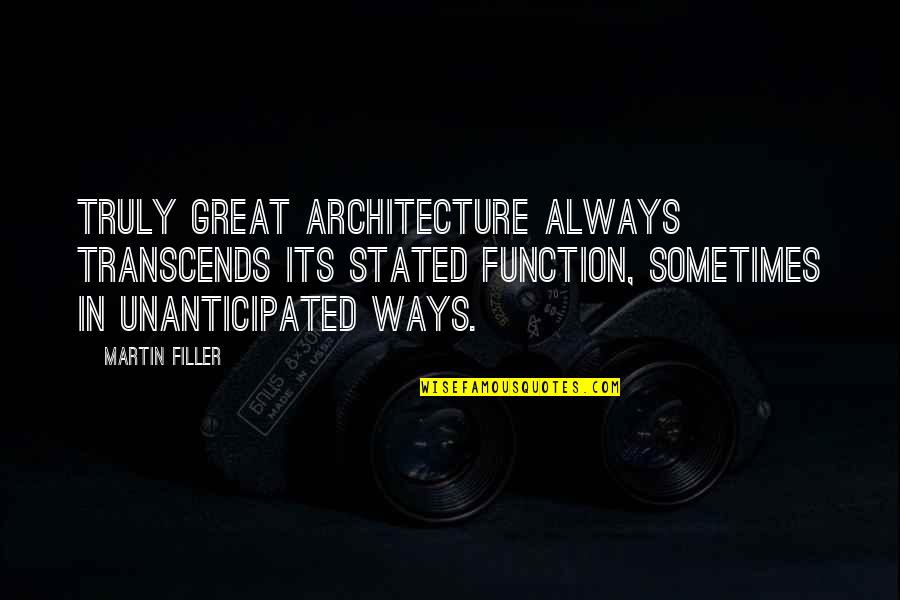 Unanticipated Quotes By Martin Filler: Truly great architecture always transcends its stated function,