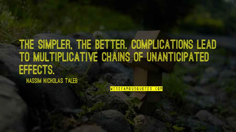 Unanticipated Quotes By Nassim Nicholas Taleb: The simpler, the better. Complications lead to multiplicative