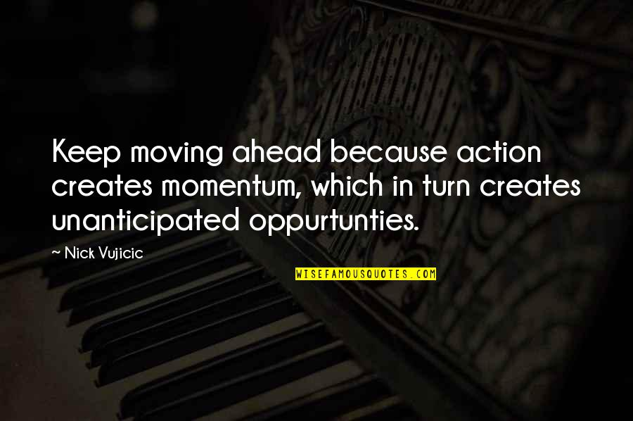 Unanticipated Quotes By Nick Vujicic: Keep moving ahead because action creates momentum, which