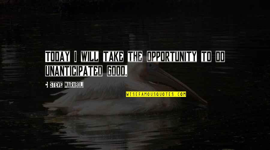 Unanticipated Quotes By Steve Maraboli: Today I will take the opportunity to do
