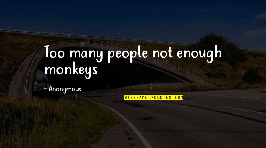 Unappreciative Partner Quotes By Anonymous: Too many people not enough monkeys