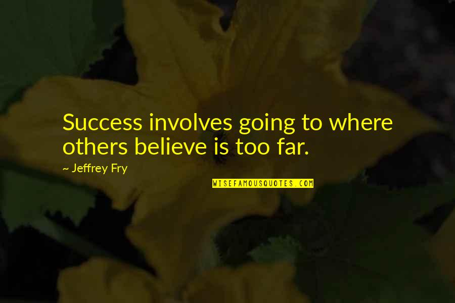Unappreciative Partner Quotes By Jeffrey Fry: Success involves going to where others believe is