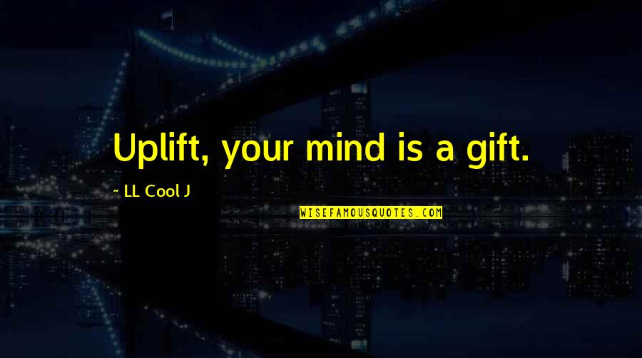 Unappreciative Partner Quotes By LL Cool J: Uplift, your mind is a gift.
