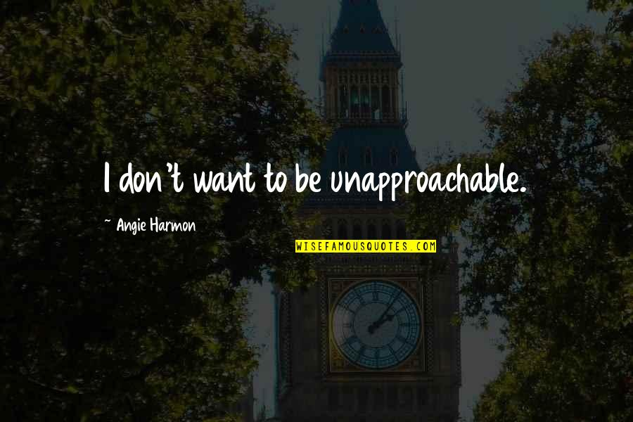 Unapproachable Quotes By Angie Harmon: I don't want to be unapproachable.