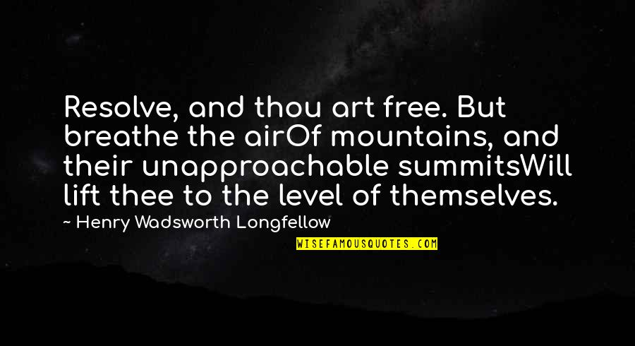 Unapproachable Quotes By Henry Wadsworth Longfellow: Resolve, and thou art free. But breathe the