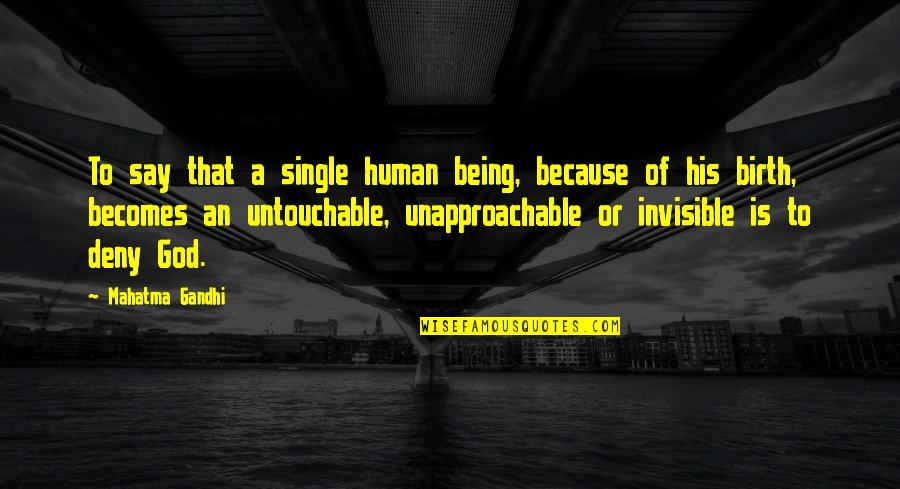 Unapproachable Quotes By Mahatma Gandhi: To say that a single human being, because