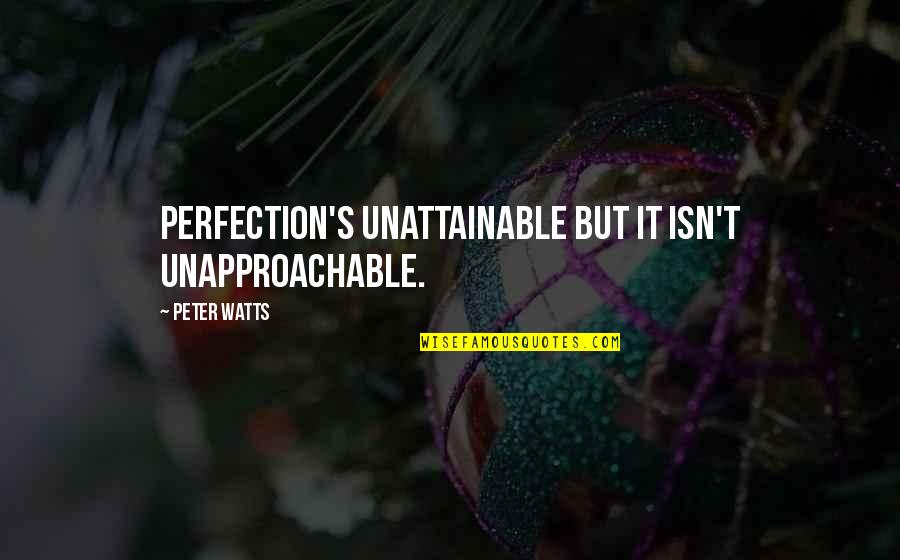 Unapproachable Quotes By Peter Watts: Perfection's unattainable but it isn't unapproachable.