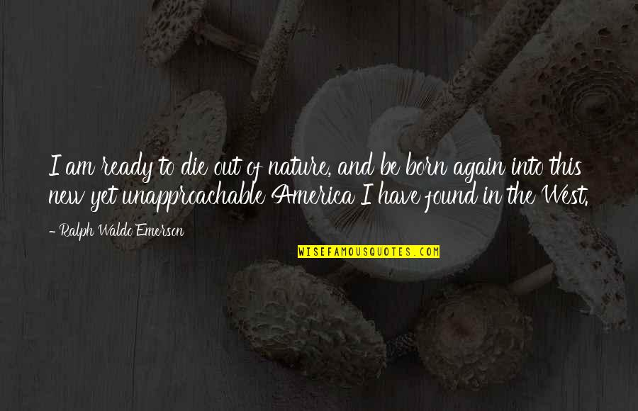 Unapproachable Quotes By Ralph Waldo Emerson: I am ready to die out of nature,