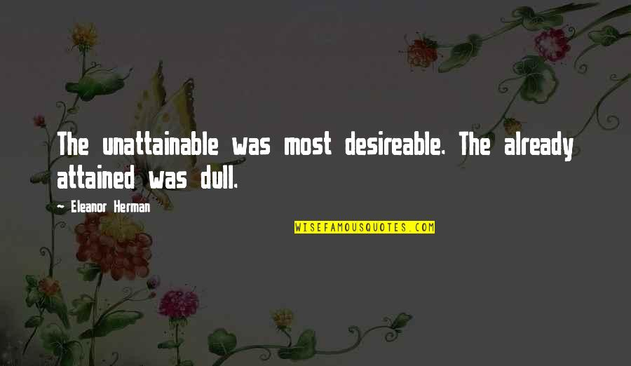 Unattainable Goals Quotes By Eleanor Herman: The unattainable was most desireable. The already attained