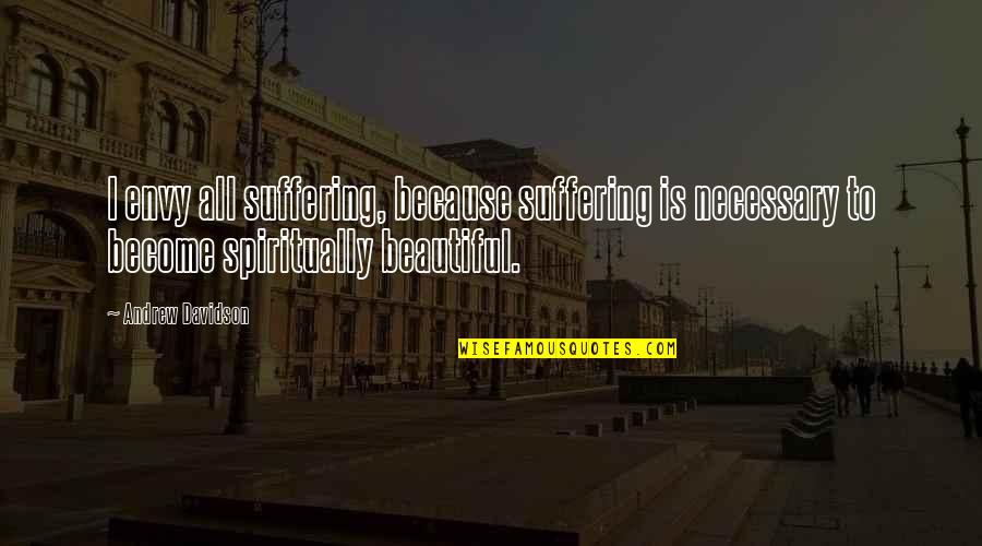 Unavenged Quotes By Andrew Davidson: I envy all suffering, because suffering is necessary
