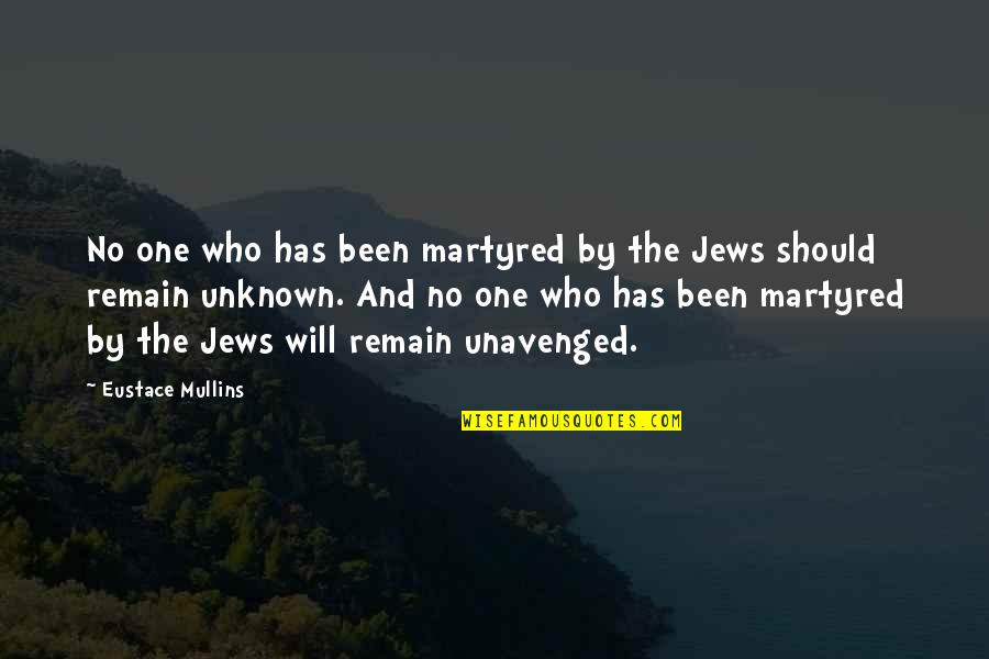 Unavenged Quotes By Eustace Mullins: No one who has been martyred by the