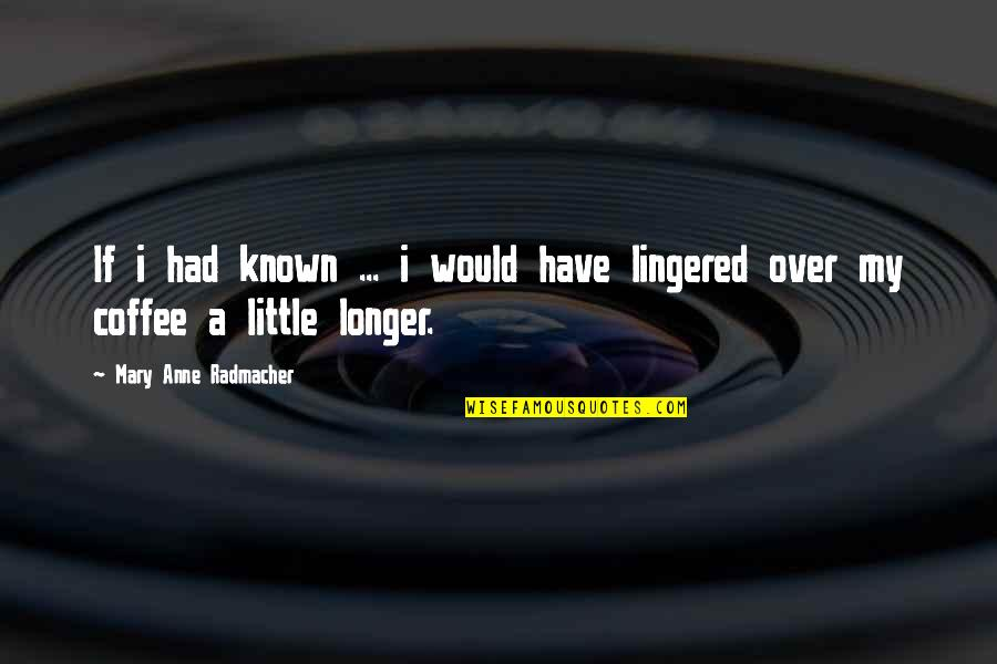 Unavenged Quotes By Mary Anne Radmacher: If i had known ... i would have