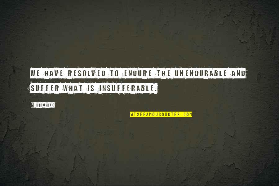Unbearable Lightness Quotes By Hirohito: We have resolved to endure the unendurable and