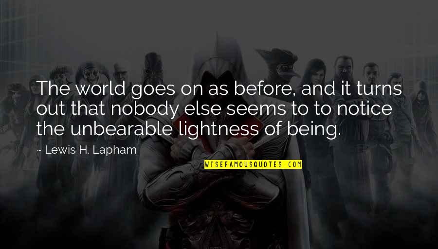 Unbearable Lightness Quotes By Lewis H. Lapham: The world goes on as before, and it