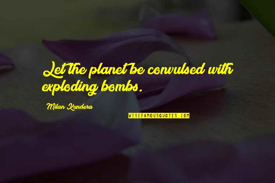 Unbearable Lightness Quotes By Milan Kundera: Let the planet be convulsed with exploding bombs.