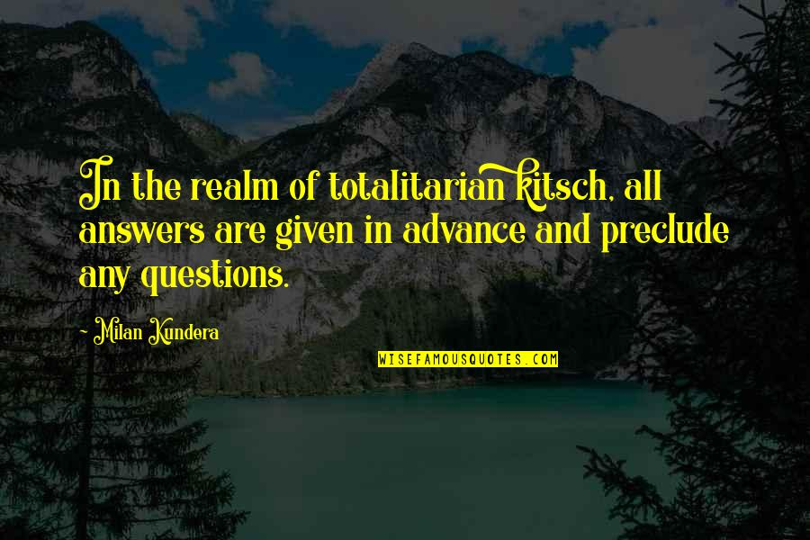 Unbearable Lightness Quotes By Milan Kundera: In the realm of totalitarian kitsch, all answers
