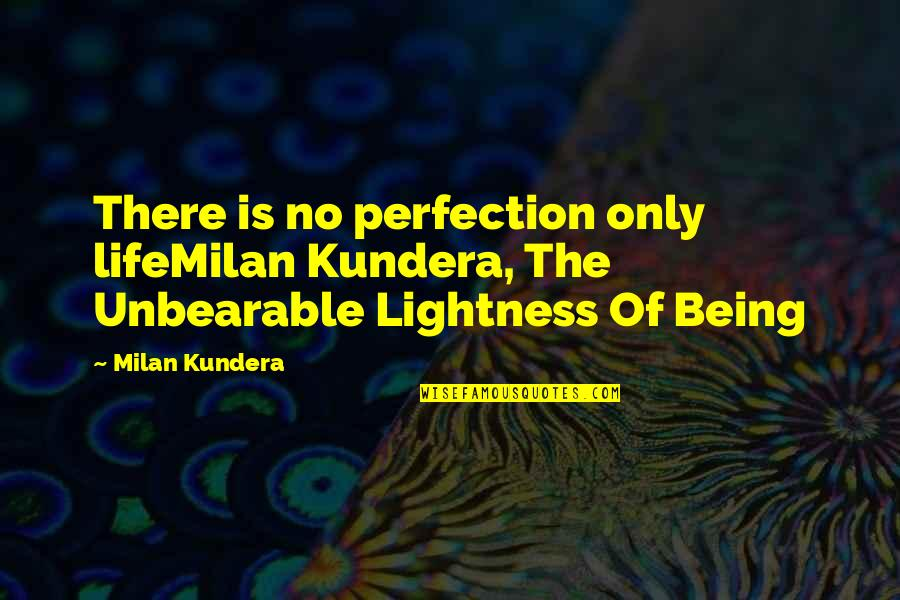 Unbearable Lightness Quotes By Milan Kundera: There is no perfection only lifeMilan Kundera, The
