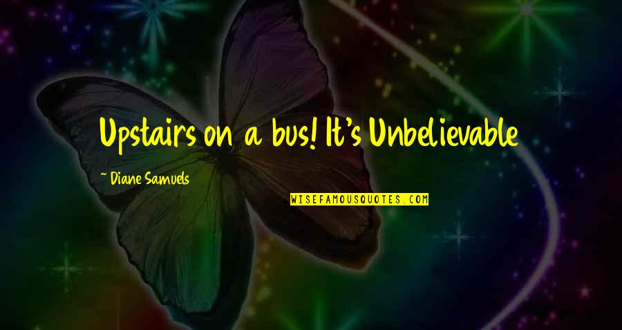 Unbelievable Love Quotes By Diane Samuels: Upstairs on a bus! It's Unbelievable
