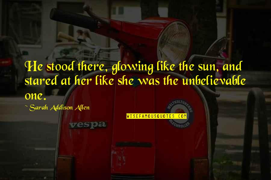 Unbelievable Love Quotes By Sarah Addison Allen: He stood there, glowing like the sun, and