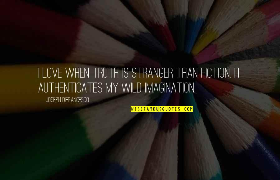 Unblown Quotes By Joseph DiFrancesco: I love when truth is stranger than fiction.