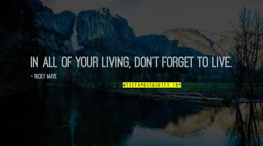 Unblown Quotes By Ricky Maye: In all of your living, don't forget to