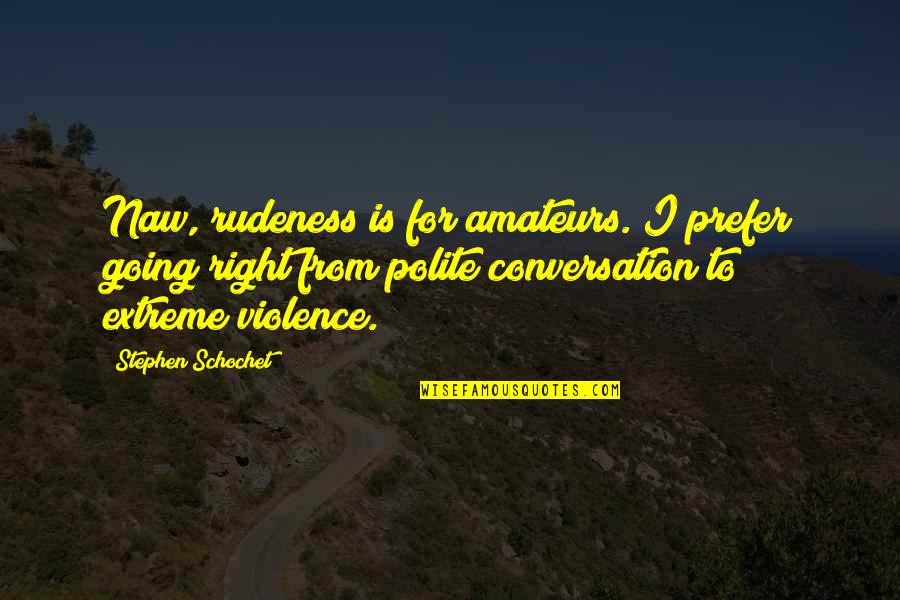 Unblown Quotes By Stephen Schochet: Naw, rudeness is for amateurs. I prefer going