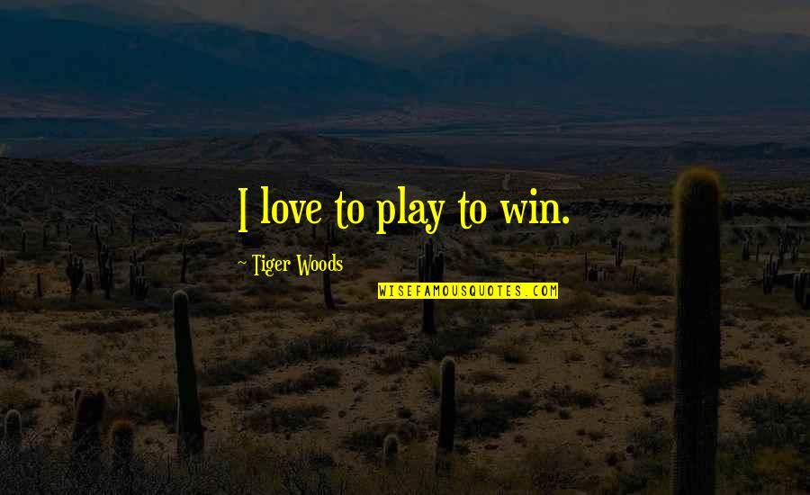 Unbridged Quotes By Tiger Woods: I love to play to win.