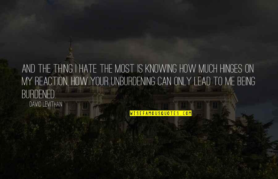 Unburdening Quotes By David Levithan: And the thing I hate the most is
