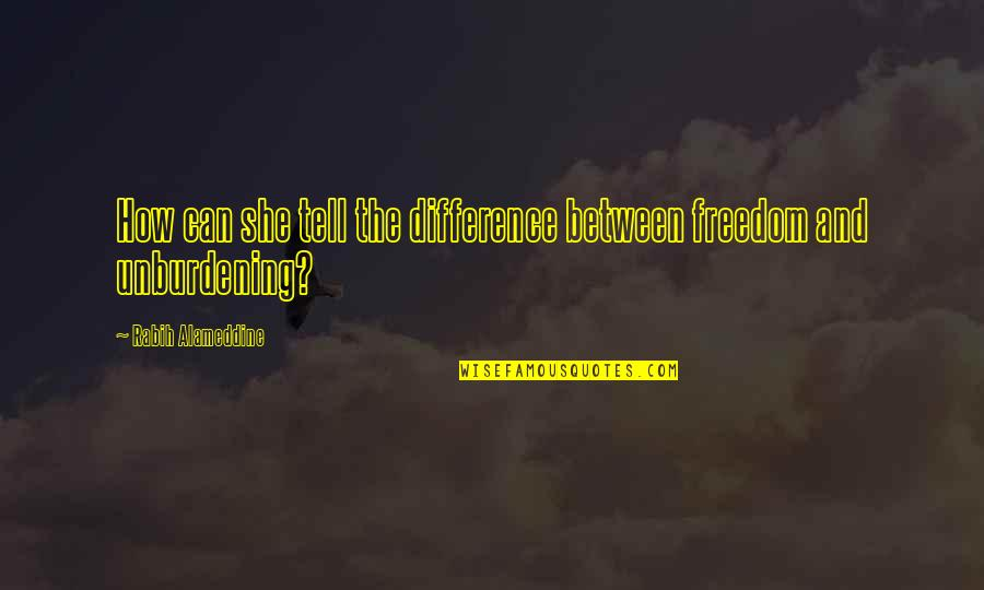Unburdening Quotes By Rabih Alameddine: How can she tell the difference between freedom