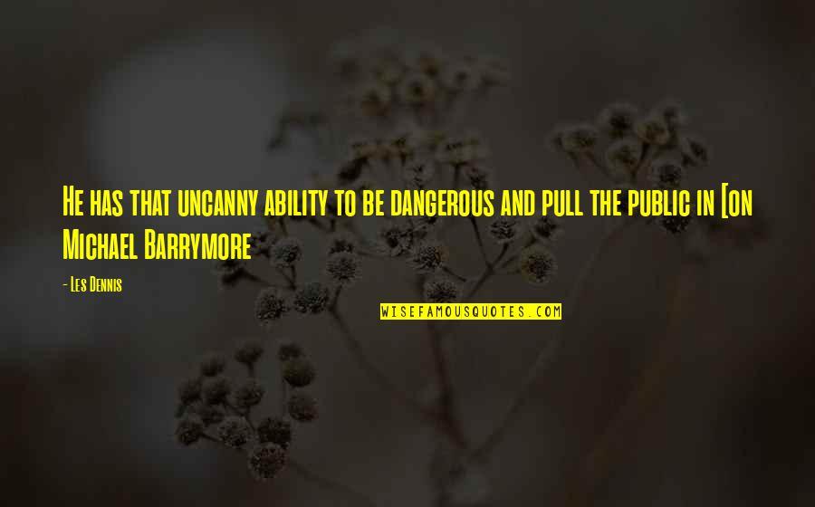 Uncanny X-force Quotes By Les Dennis: He has that uncanny ability to be dangerous
