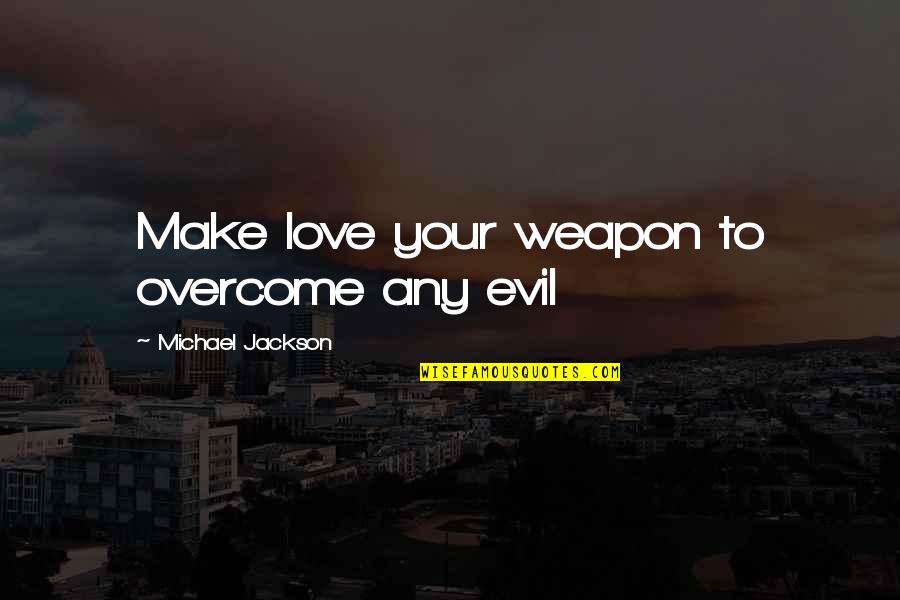 Uncaring Person Quotes By Michael Jackson: Make love your weapon to overcome any evil